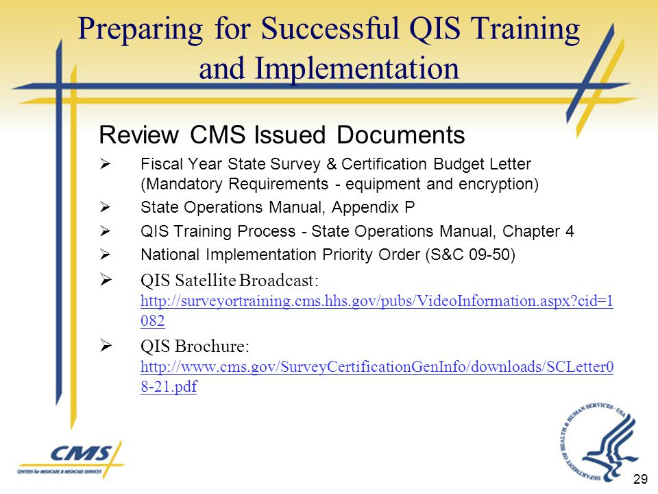 Preparing for Successful QIS Training and Implementation Review CMS Issued Documents  Fiscal Year State Survey & Certification Budget Letter (Mandatory Requirements - equipment and encryption)  State Operations Manual, Appendix P  QIS Training Process - State Operations Manual, Chapter 4  National Implementation Priority Order (S&C 09-50)  QIS Satellite Broadcast:   cid= cid=1 082  QIS Brochure: pdf pdf 29