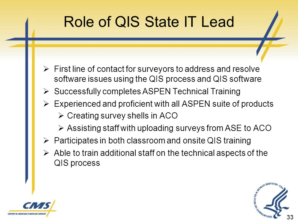 Role of QIS State IT Lead  First line of contact for surveyors to address and resolve software issues using the QIS process and QIS software  Successfully completes ASPEN Technical Training  Experienced and proficient with all ASPEN suite of products  Creating survey shells in ACO  Assisting staff with uploading surveys from ASE to ACO  Participates in both classroom and onsite QIS training  Able to train additional staff on the technical aspects of the QIS process 33