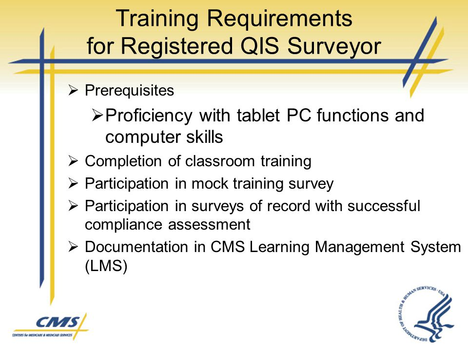 Training Requirements for Registered QIS Surveyor  Prerequisites  Proficiency with tablet PC functions and computer skills  Completion of classroom training  Participation in mock training survey  Participation in surveys of record with successful compliance assessment  Documentation in CMS Learning Management System (LMS)