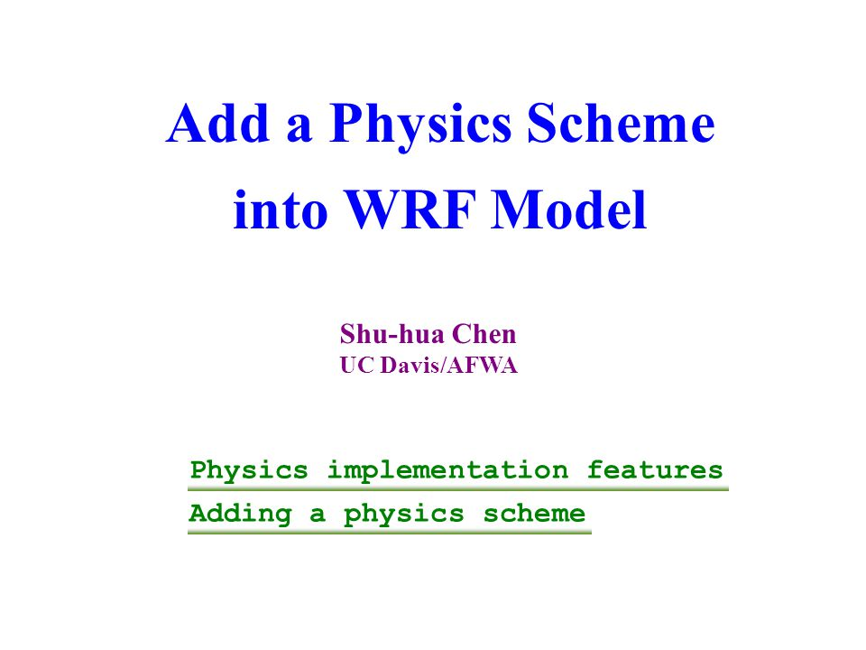 Add a Physics Scheme into WRF Model Shu-hua Chen UC Davis/AFWA Physics implementation features Adding a physics scheme
