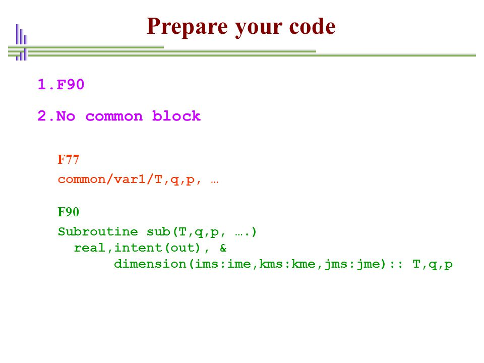 1.F90 2.No common block common/var1/T,q,p, … F77 Subroutine sub(T,q,p, ….) real,intent(out), & dimension(ims:ime,kms:kme,jms:jme):: T,q,p F90 Prepare your code