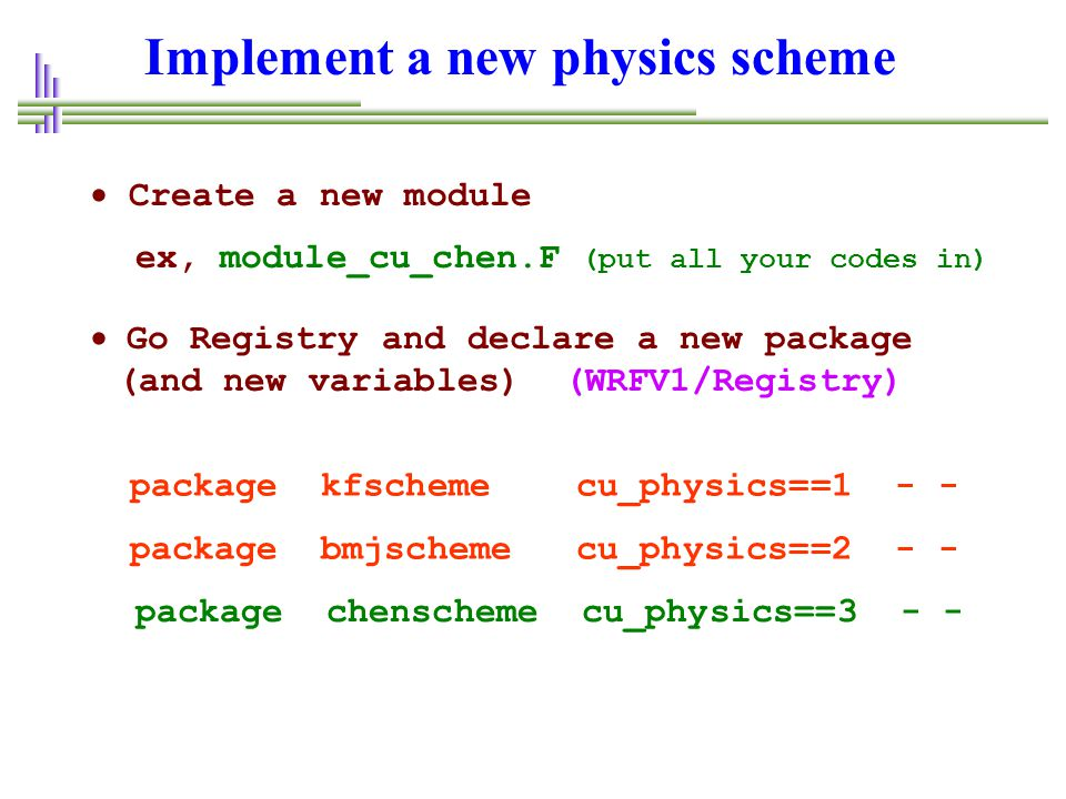 Implement a new physics scheme  Create a new module ex, module_cu_chen.F (put all your codes in)  Go Registry and declare a new package (and new var