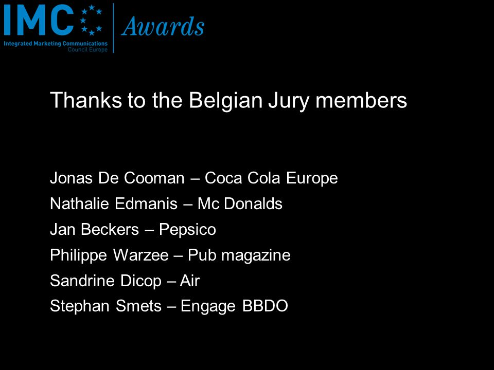 Thanks to the Belgian Jury members Jonas De Cooman – Coca Cola Europe Nathalie Edmanis – Mc Donalds Jan Beckers – Pepsico Philippe Warzee – Pub magazine Sandrine Dicop – Air Stephan Smets – Engage BBDO