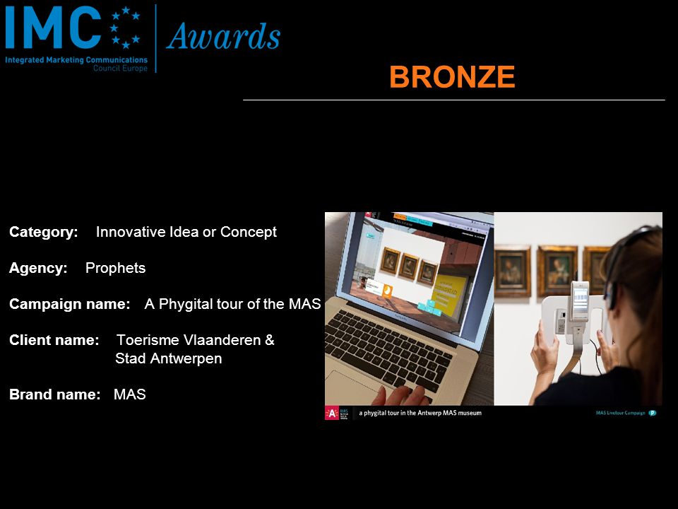 Category: Innovative Idea or Concept Agency: Prophets Campaign name: A Phygital tour of the MAS Client name: Toerisme Vlaanderen & Stad Antwerpen Brand name: MAS BRONZE