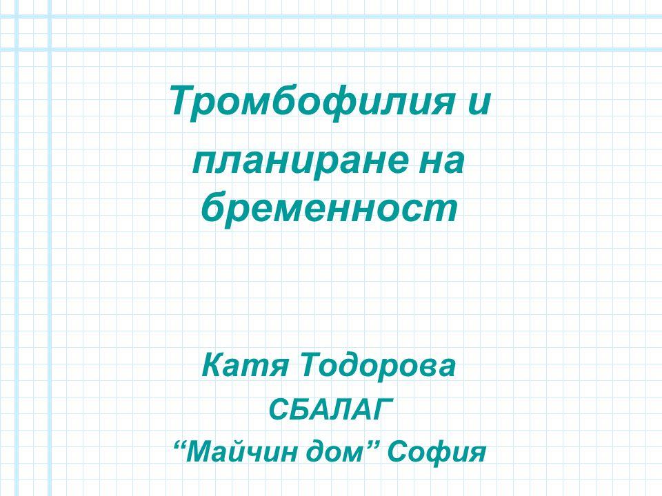 Тромбофилия и планиране на бременност Катя Тодорова СБАЛАГ Майчин дом София