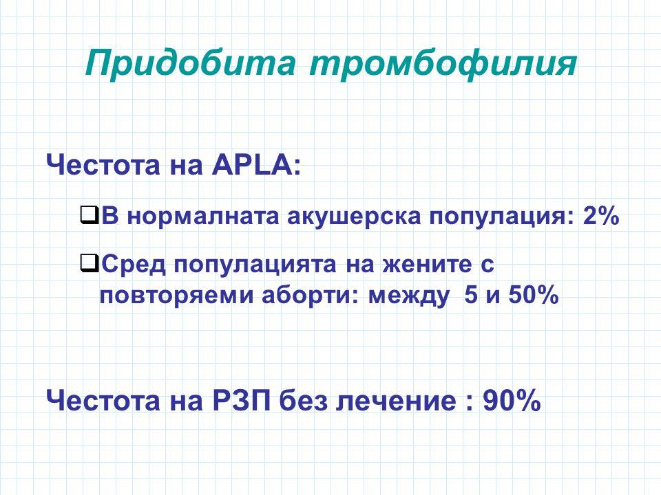 Придобита тромбофилия Честота на АPLА:  В нормалната акушерска популация: 2%  Сред популацията на жените с повторяеми аборти: между 5 и 50% Честота на РЗП без лечение : 90%
