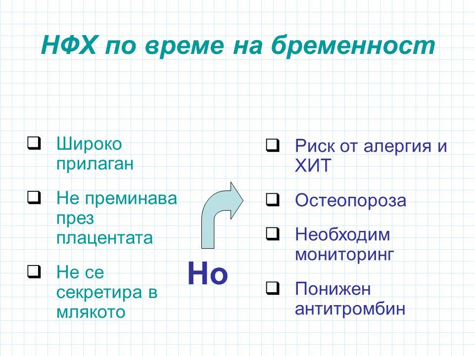 НФХ по време на бременност  Широко прилаган  Не преминава през плацентата  Не се секретира в млякото  Риск от алергия и ХИТ  Остеопороза  Необходим мониторинг  Понижен антитромбин Но