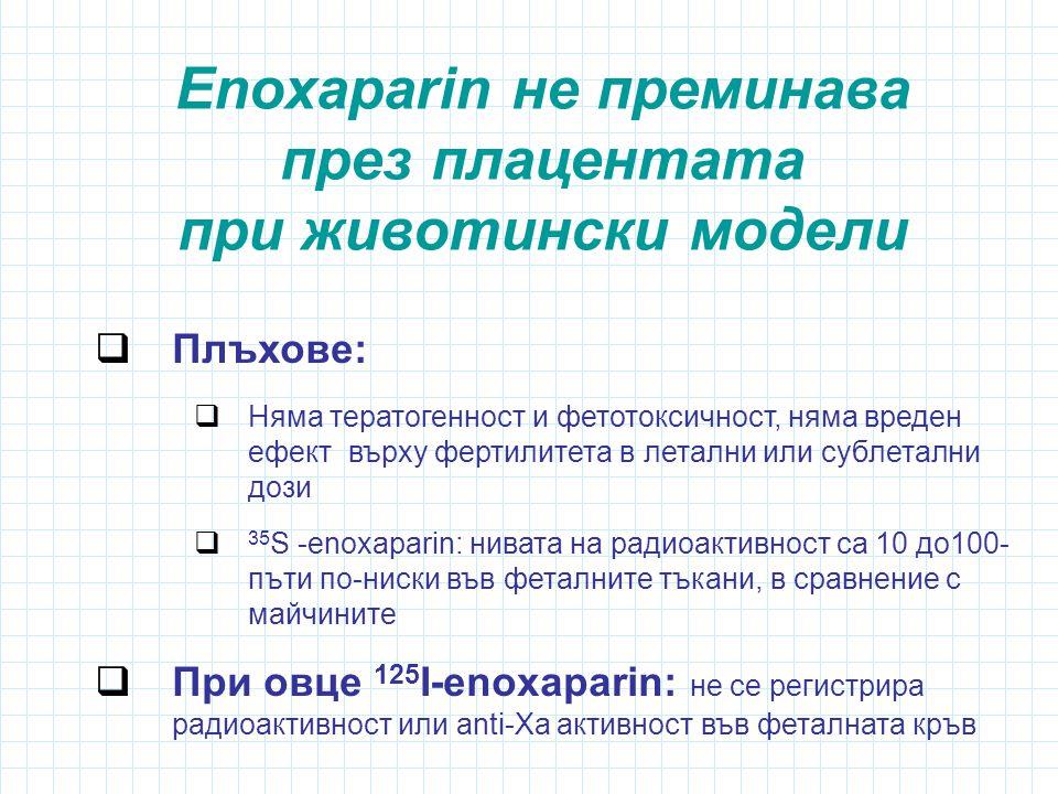 Enoxaparin не преминава през плацентата при животински модели  Плъхове:  Няма тератогенност и фетотоксичност, няма вреден ефект върху фертилитета в летални или сублетални дози  35 S -enoxaparin: нивата на радиоактивност са 10 до100- пъти по-ниски във феталните тъкани, в сравнение с майчините  При овце 125 I-enoxaparin: не се регистрира радиоактивност или anti-Xa активност във феталната кръв