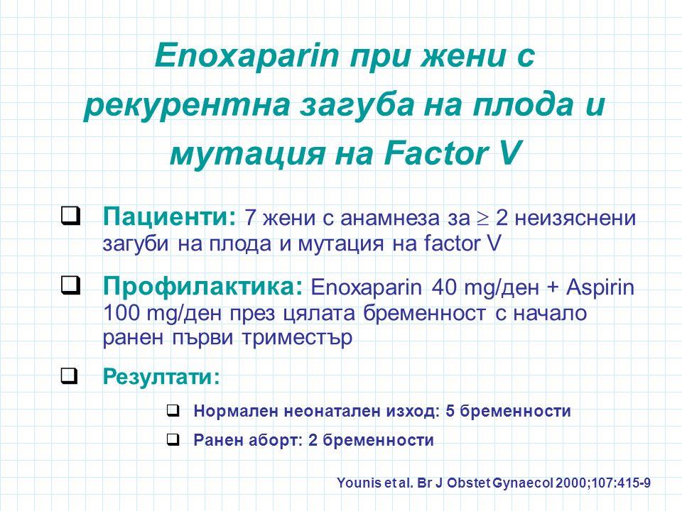 Enoxaparin при жени с рекурентна загуба на плода и мутация на Factor V  Пациенти: 7 жени с анамнеза за  2 неизяснени загуби на плода и мутация на factor V  Профилактика: Enoxaparin 40 mg/ден + Аspirin 100 mg/ден през цялата бременност с начало ранен първи триместър  Резултати:  Нормален неонатален изход: 5 бременности  Ранен аборт: 2 бременности Younis et al.