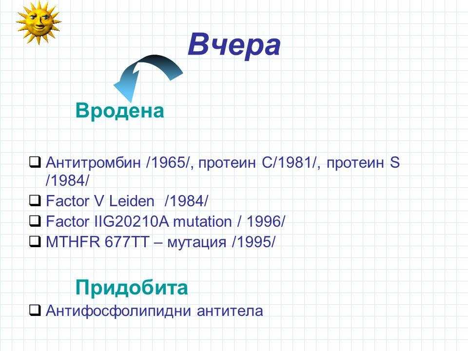 Вчера Вродена  Антитромбин /1965/, протеин С/1981/, протеин S /1984/  Factor V Leiden /1984/  Factor ІІG20210A mutation / 1996/  MTHFR 677TT – мутация /1995/ Придобита  Антифосфолипидни антитела