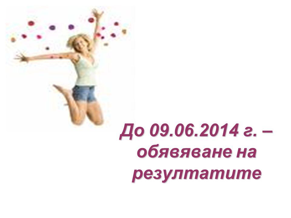 До 09.06.2014 г. – обявяване на резултатите