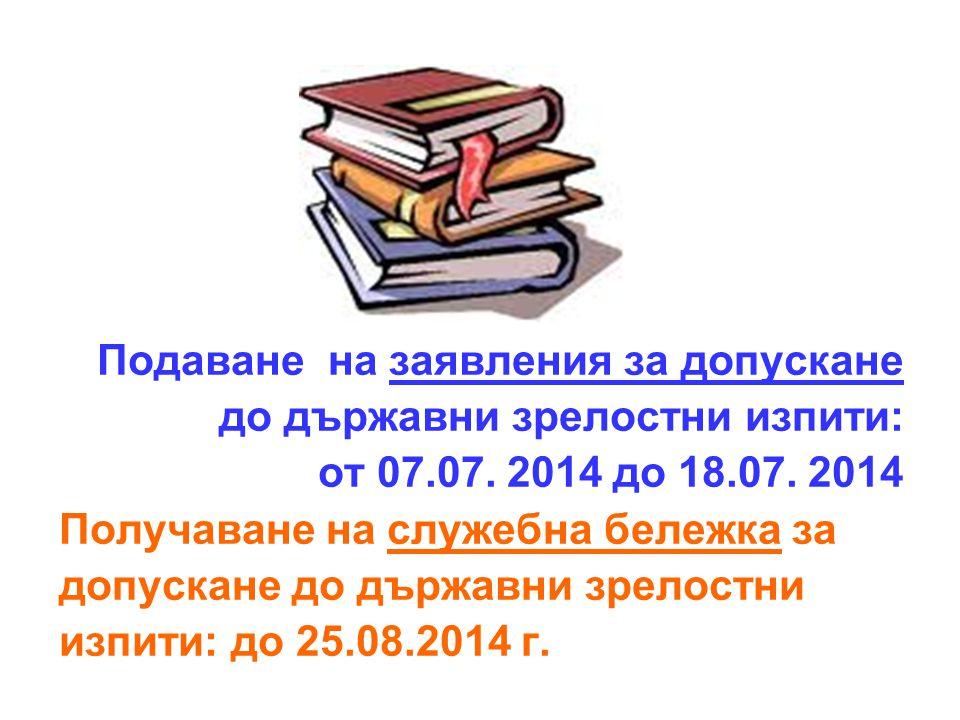 Подаване на заявления за допускане до държавни зрелостни изпити: от 07.07. 2014 до 18.07. 2014 Получаване на служебна бележка за допускане до държавни