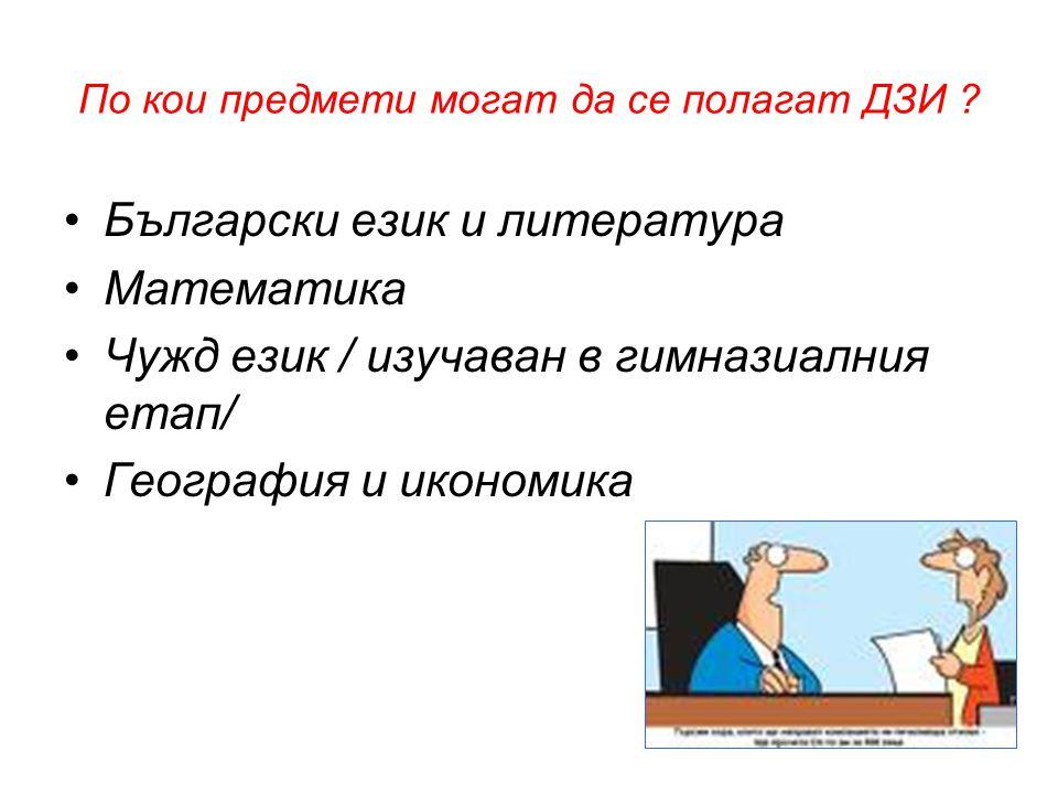 По кои предмети могат да се полагат ДЗИ ? •Български език и литература •Математика •Чужд език / изучаван в гимназиалния етап/ •География и икономика