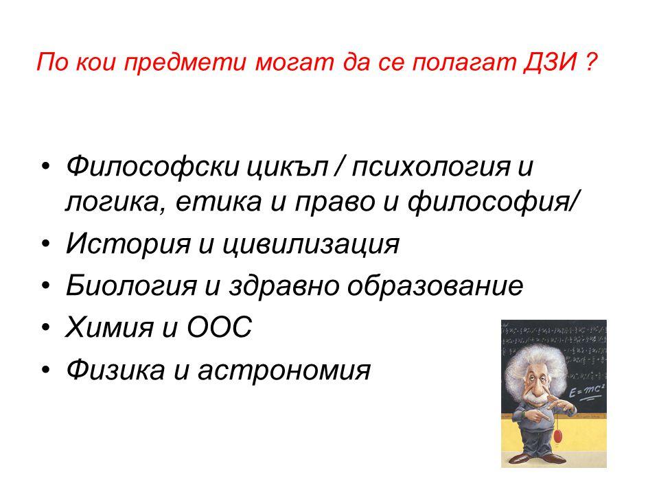 По кои предмети могат да се полагат ДЗИ ? •Философски цикъл / психология и логика, етика и право и философия/ •История и цивилизация •Биология и здрав
