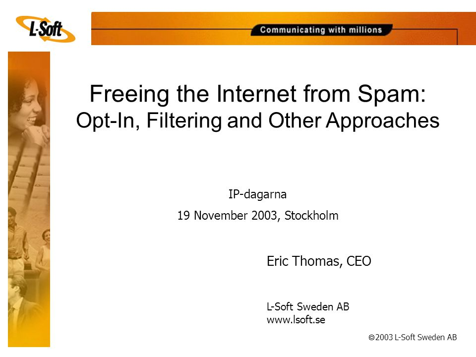 ã 2003 L-Soft Sweden AB Freeing the Internet from Spam: Opt-In, Filtering and Other Approaches Eric Thomas, CEO L-Soft Sweden AB   IP-dagarna 19 November 2003, Stockholm