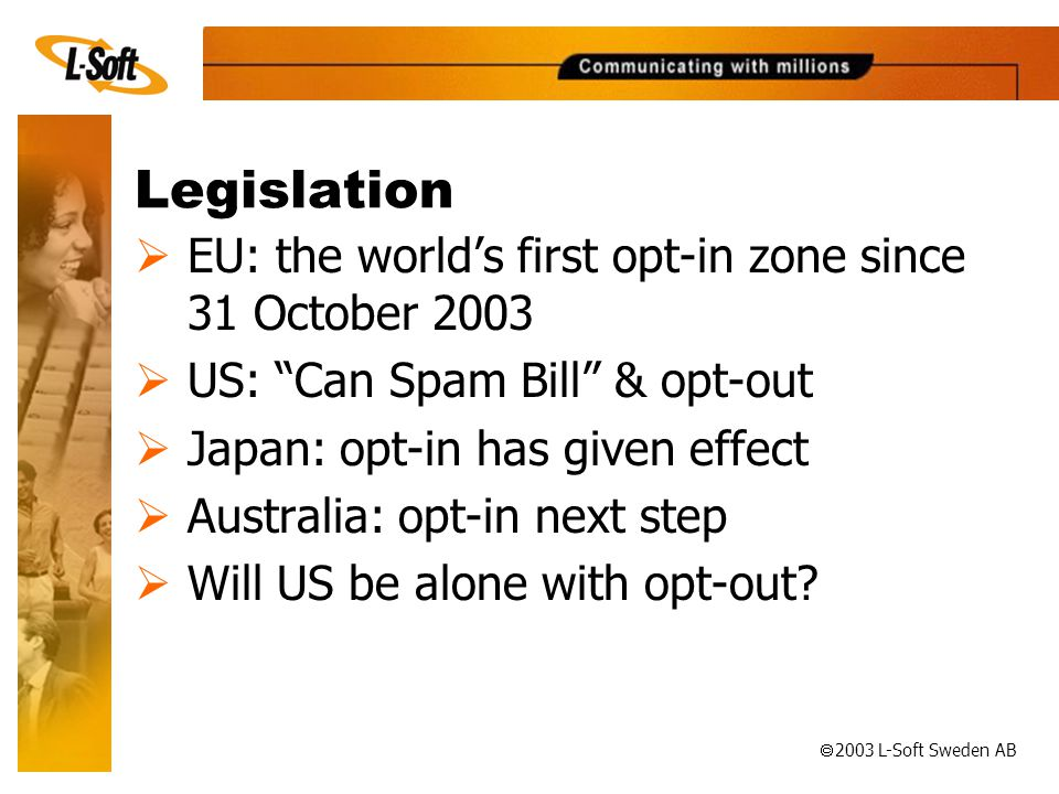 ã 2003 L-Soft Sweden AB Legislation  EU: the world's first opt-in zone since 31 October 2003  US: Can Spam Bill & opt-out  Japan: opt-in has given effect  Australia: opt-in next step  Will US be alone with opt-out
