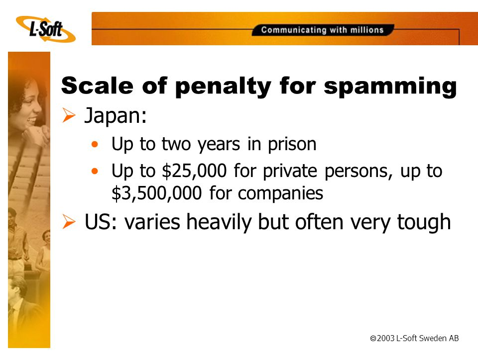 ã 2003 L-Soft Sweden AB Scale of penalty for spamming  Japan: •Up to two years in prison •Up to $25,000 for private persons, up to $3,500,000 for companies  US: varies heavily but often very tough