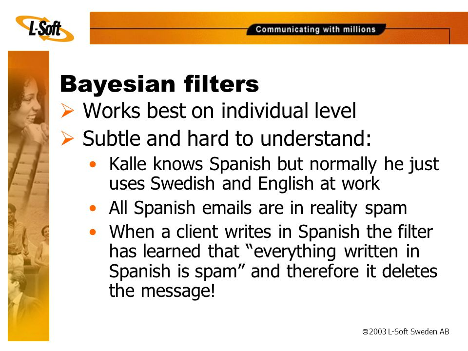 ã 2003 L-Soft Sweden AB Bayesian filters  Works best on individual level  Subtle and hard to understand: •Kalle knows Spanish but normally he just uses Swedish and English at work •All Spanish  s are in reality spam •When a client writes in Spanish the filter has learned that everything written in Spanish is spam and therefore it deletes the message!