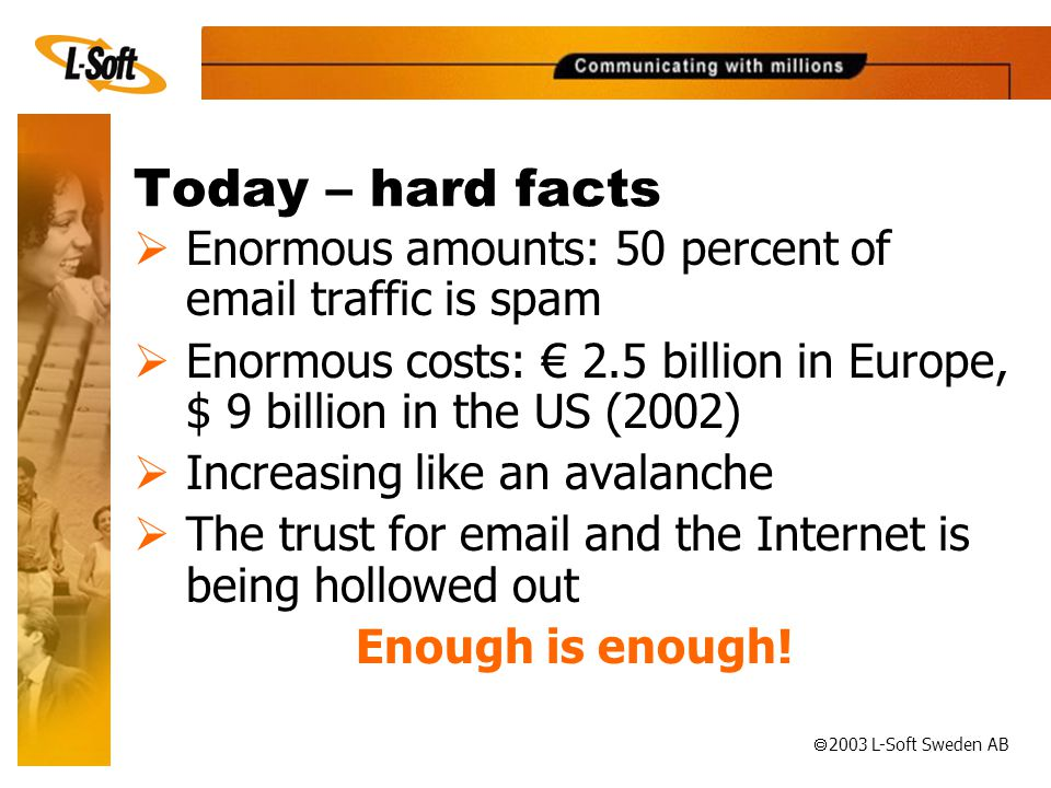 ã 2003 L-Soft Sweden AB Today – hard facts  Enormous amounts: 50 percent of  traffic is spam  Enormous costs: € 2.5 billion in Europe, $ 9 billion in the US (2002)  Increasing like an avalanche  The trust for  and the Internet is being hollowed out Enough is enough!