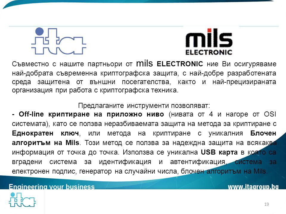Съвместно с нашите партньори от mils ELECTRONIC ние Ви осигуряваме най-добрата съвременна криптографска защита, с най-добре разработената среда защите