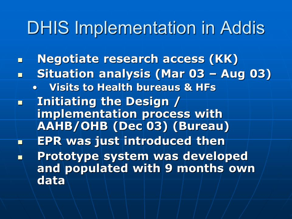 DHIS Implementation in Addis  Negotiate research access (KK)  Situation analysis (Mar 03 – Aug 03) •Visits to Health bureaus & HFs  Initiating the