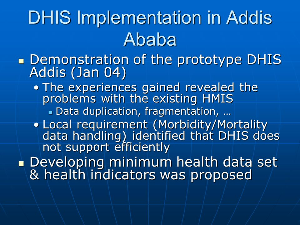 DHIS Implementation in Addis Ababa  Demonstration of the prototype DHIS Addis (Jan 04) •The experiences gained revealed the problems with the existin