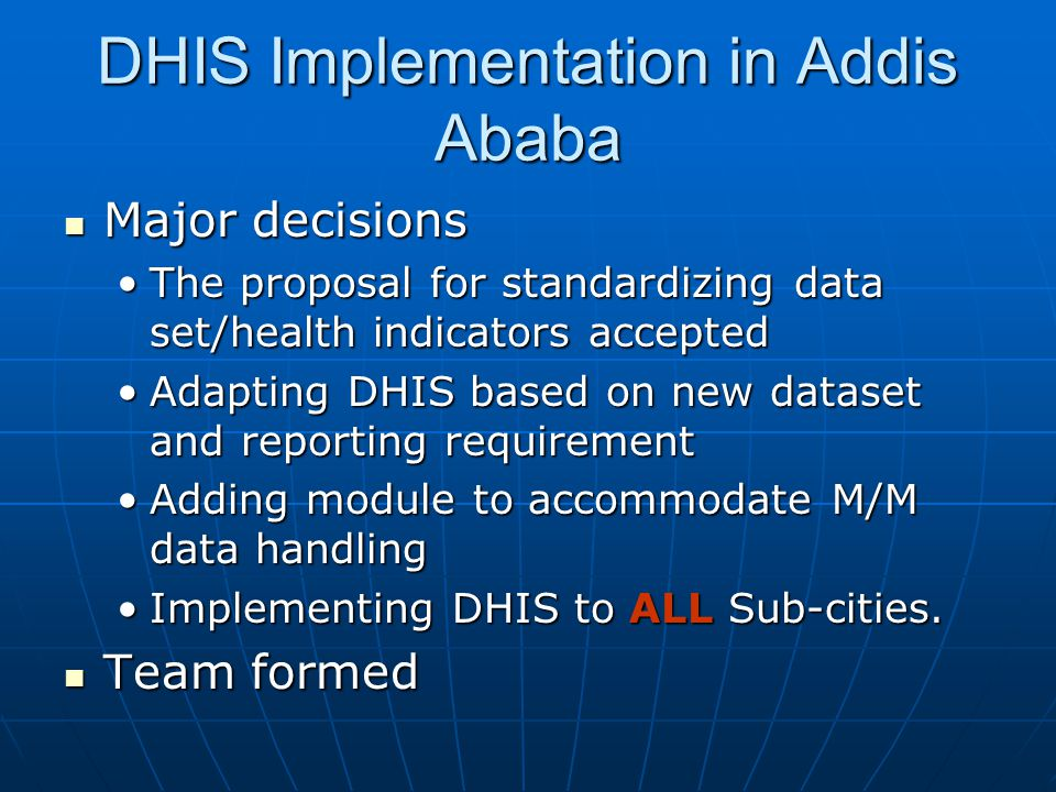 DHIS Implementation in Addis Ababa  Major decisions •The proposal for standardizing data set/health indicators accepted •Adapting DHIS based on new d