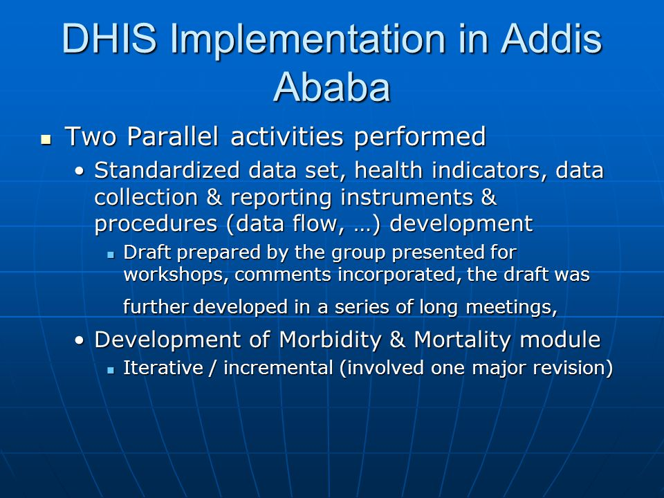 DHIS Implementation in Addis Ababa  Two Parallel activities performed •Standardized data set, health indicators, data collection & reporting instrume