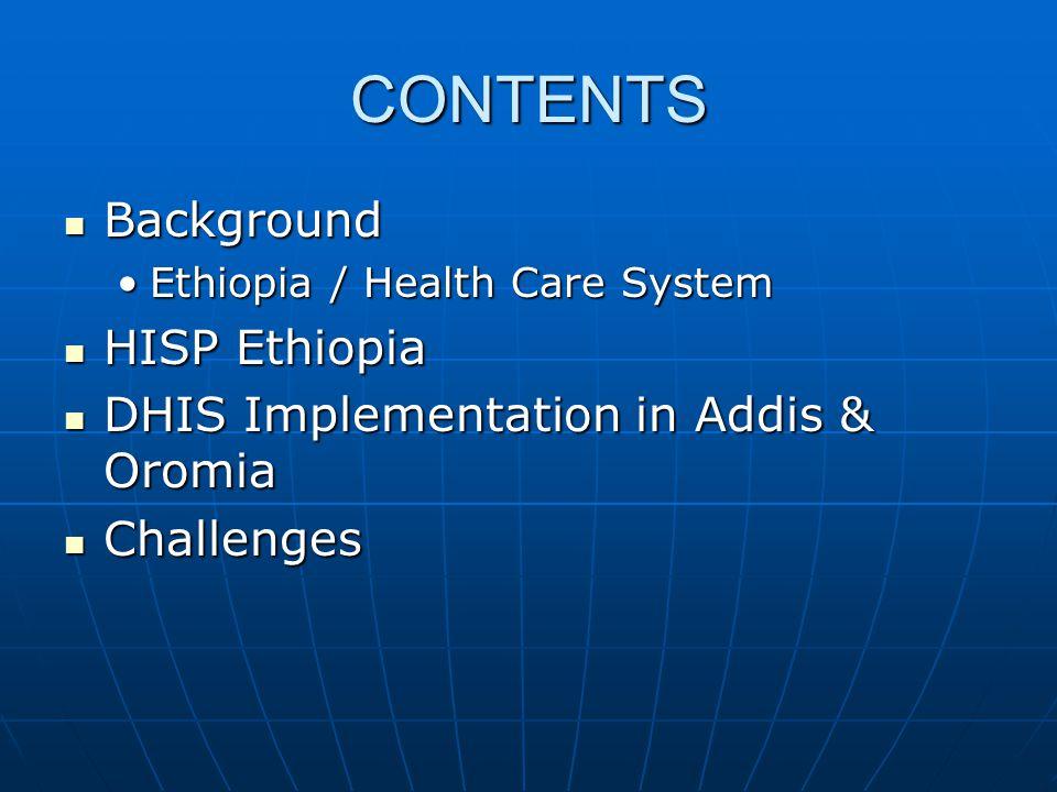 CONTENTS  Background •Ethiopia / Health Care System  HISP Ethiopia  DHIS Implementation in Addis & Oromia  Challenges