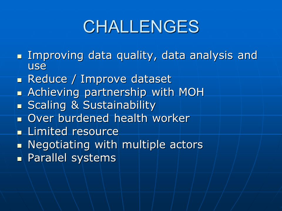 CHALLENGES  Improving data quality, data analysis and use  Reduce / Improve dataset  Achieving partnership with MOH  Scaling & Sustainability  Ov