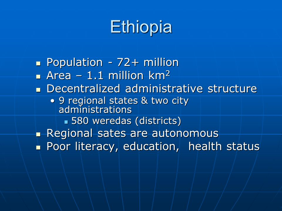 Ethiopia  Population - 72+ million  Area – 1.1 million km 2  Decentralized administrative structure •9 regional states & two city administrations 