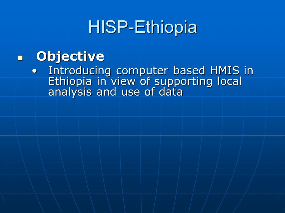HISP-Ethiopia  HISP Members •4 PhD students / 7 Masters students (one Norwegian) •5 DHIS facilitators hired by HISP  Research Sites for HISP Ethiopia •Addis Ababa, Oromia, Tigray, Amhara, Benishangul-Gumuz  DHIS implementation is being carried out •Addis & Oromia – since Jan 04 •Others – since June 04  Different stages of implementation
