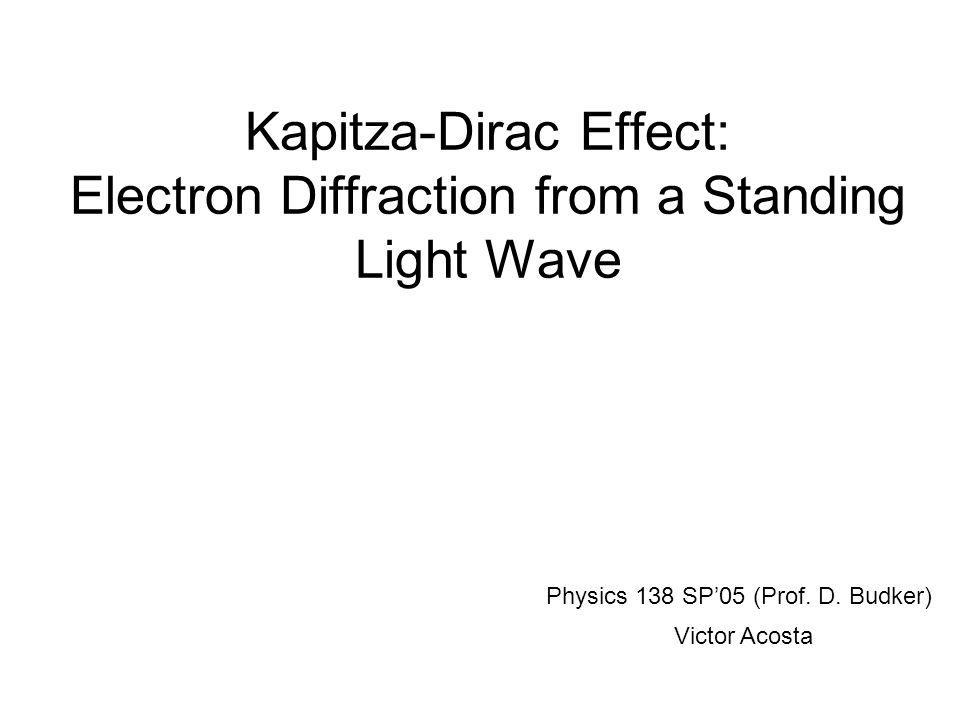 Kapitza-Dirac Effect: Electron Diffraction from a Standing Light Wave Physics 138 SP'05 (Prof.