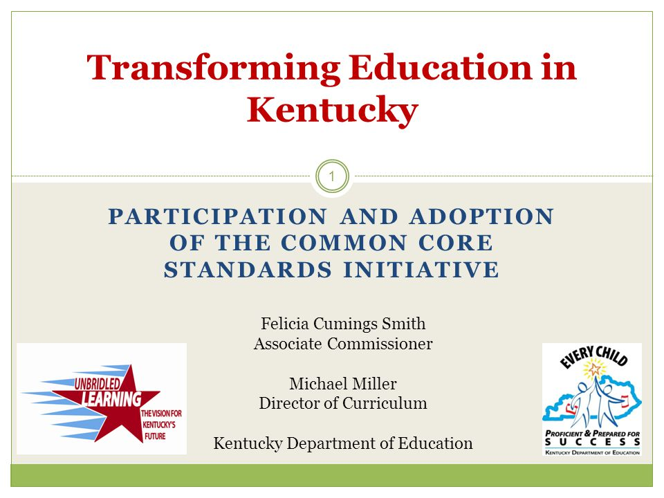 PARTICIPATION AND ADOPTION OF THE COMMON CORE STANDARDS INITIATIVE 1 Transforming Education in Kentucky Felicia Cumings Smith Associate Commissioner Michael Miller Director of Curriculum Kentucky Department of Education