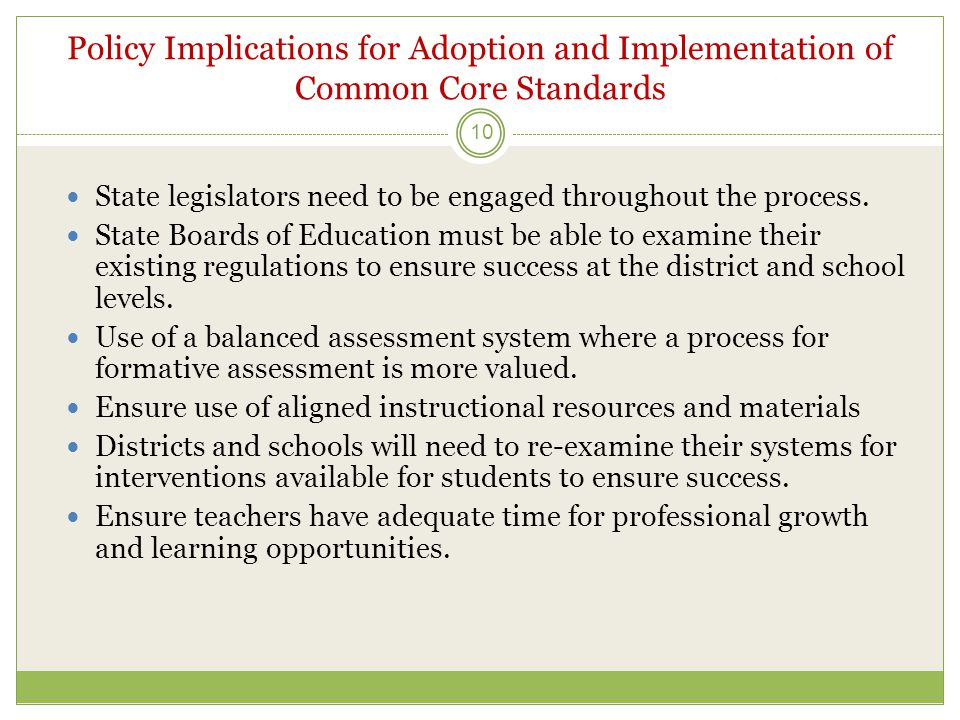 Policy Implications for Adoption and Implementation of Common Core Standards 10  State legislators need to be engaged throughout the process.