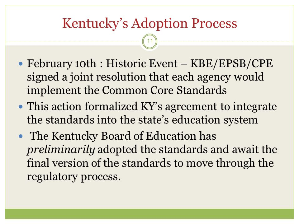 Kentucky's Adoption Process 11  February 10th : Historic Event – KBE/EPSB/CPE signed a joint resolution that each agency would implement the Common Core Standards  This action formalized KY's agreement to integrate the standards into the state's education system  The Kentucky Board of Education has preliminarily adopted the standards and await the final version of the standards to move through the regulatory process.