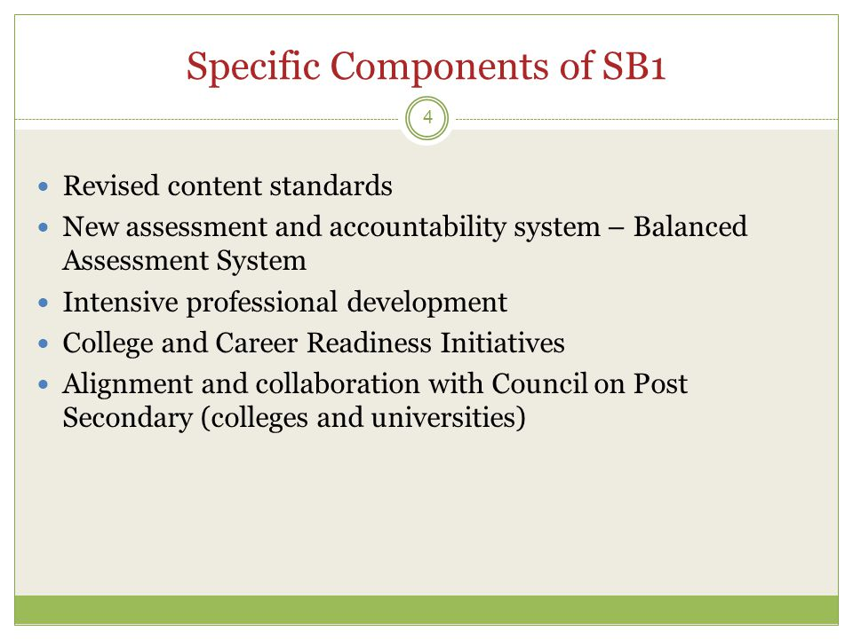 Specific Components of SB1 4  Revised content standards  New assessment and accountability system – Balanced Assessment System  Intensive professional development  College and Career Readiness Initiatives  Alignment and collaboration with Council on Post Secondary (colleges and universities)