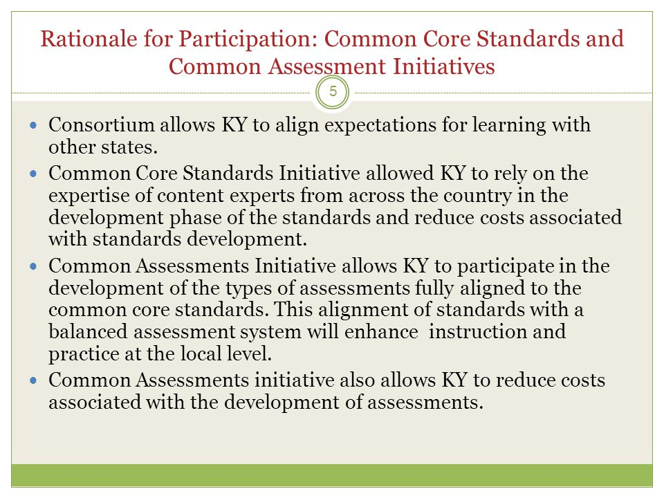Rationale for Participation: Common Core Standards and Common Assessment Initiatives 5  Consortium allows KY to align expectations for learning with other states.