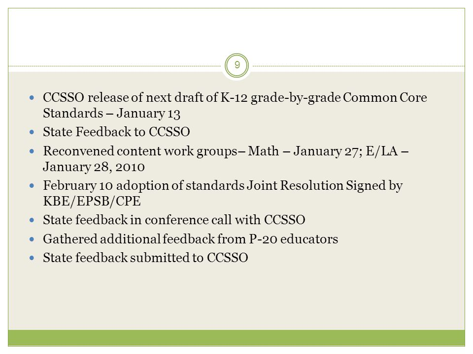 9  CCSSO release of next draft of K-12 grade-by-grade Common Core Standards – January 13  State Feedback to CCSSO  Reconvened content work groups– Math – January 27; E/LA – January 28, 2010  February 10 adoption of standards Joint Resolution Signed by KBE/EPSB/CPE  State feedback in conference call with CCSSO  Gathered additional feedback from P-20 educators  State feedback submitted to CCSSO