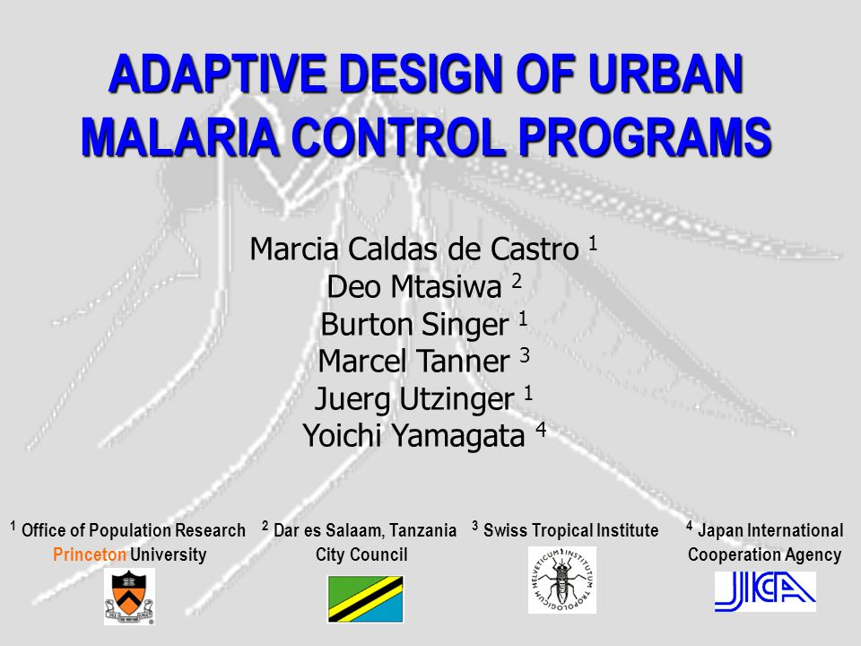 ADAPTIVE DESIGN OF URBAN MALARIA CONTROL PROGRAMS Marcia Caldas de Castro 1 Deo Mtasiwa 2 Burton Singer 1 Marcel Tanner 3 Juerg Utzinger 1 Yoichi Yamagata 4 1 Office of Population Research Princeton University 2 Dar es Salaam, Tanzania City Council 3 Swiss Tropical Institute 4 Japan International Cooperation Agency