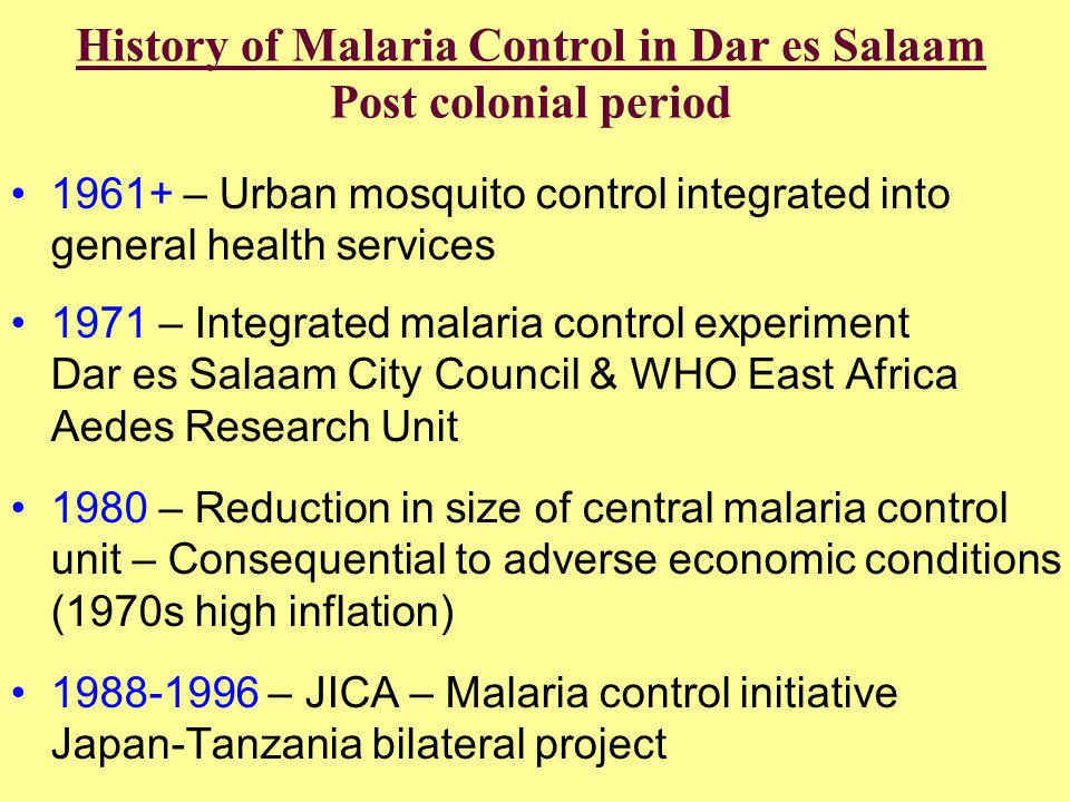 History of Malaria Control in Dar es Salaam Post colonial period •1961+ – Urban mosquito control integrated into general health services •1971 – Integ