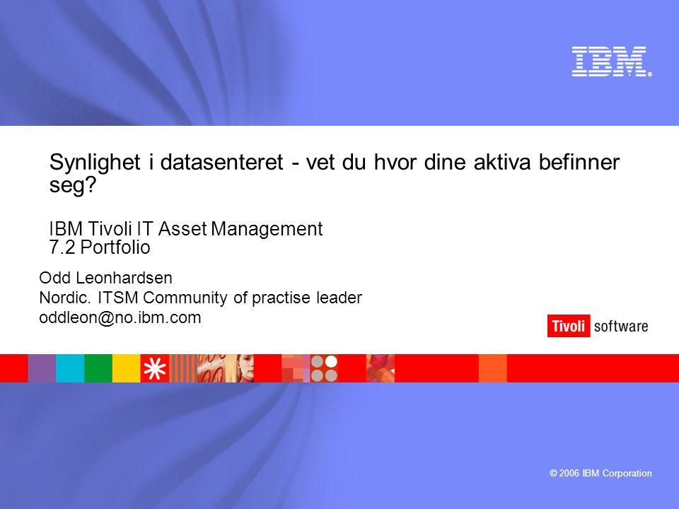 © 2006 IBM Corporation ® Synlighet i datasenteret - vet du hvor dine aktiva befinner seg? IBM Tivoli IT Asset Management 7.2 Portfolio Odd Leonhardsen