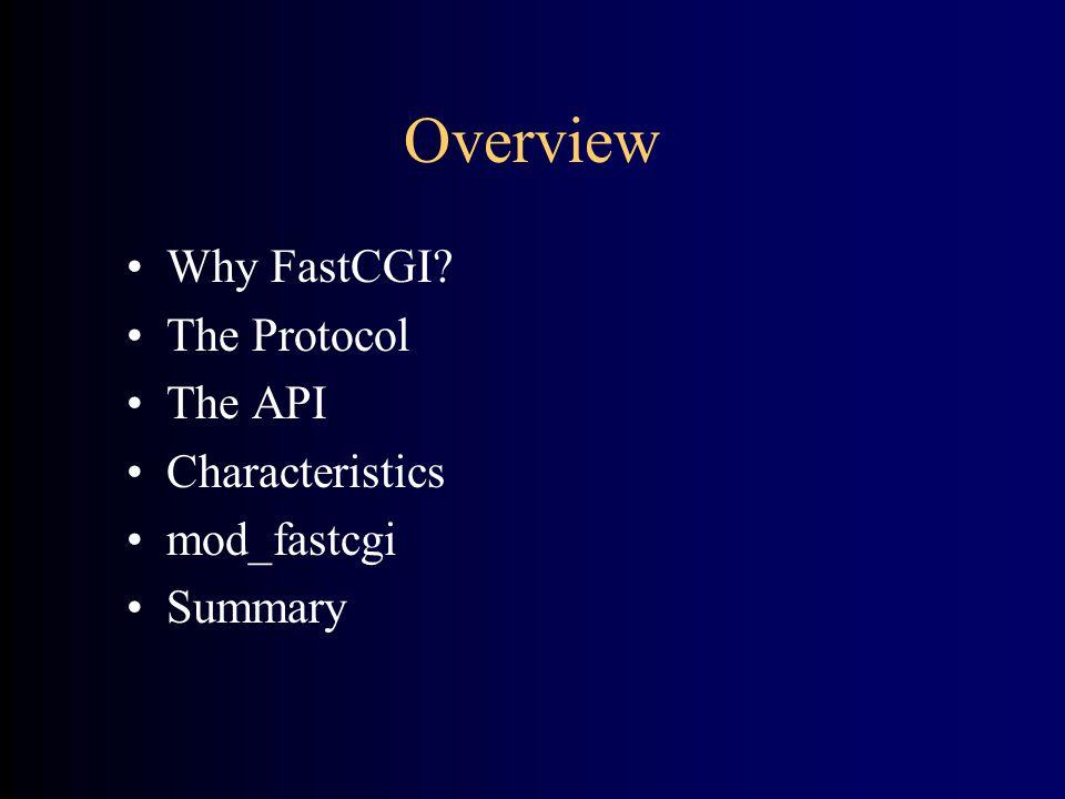 Overview •Why FastCGI •The Protocol •The API •Characteristics •mod_fastcgi •Summary
