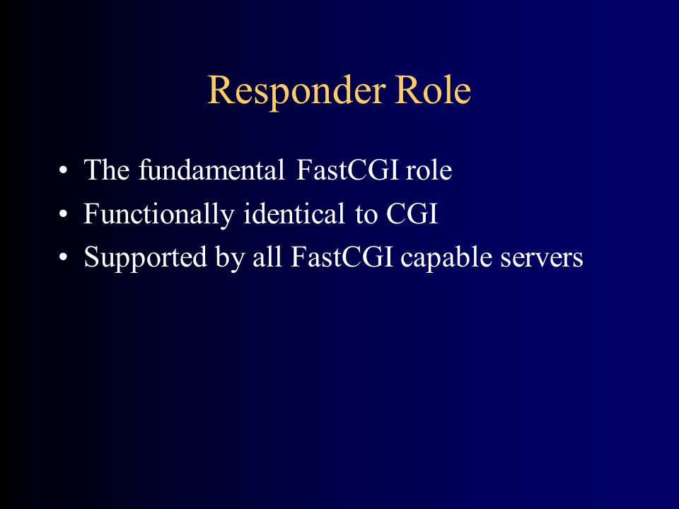 Responder Role •The fundamental FastCGI role •Functionally identical to CGI •Supported by all FastCGI capable servers