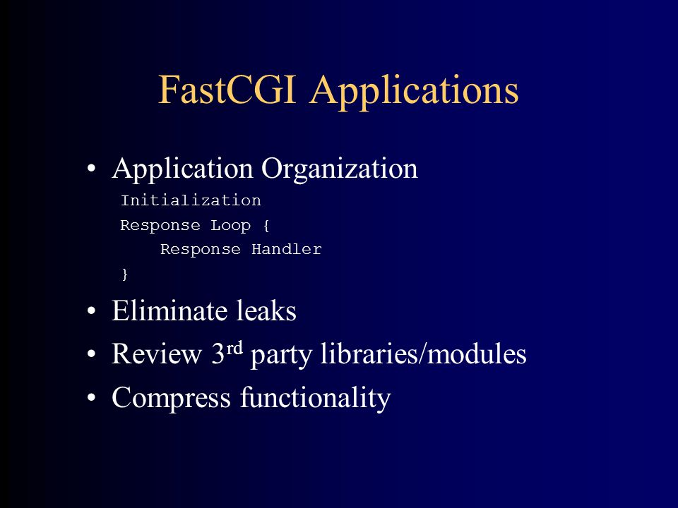 FastCGI Applications •Application Organization Initialization Response Loop { Response Handler } •Eliminate leaks •Review 3 rd party libraries/modules •Compress functionality
