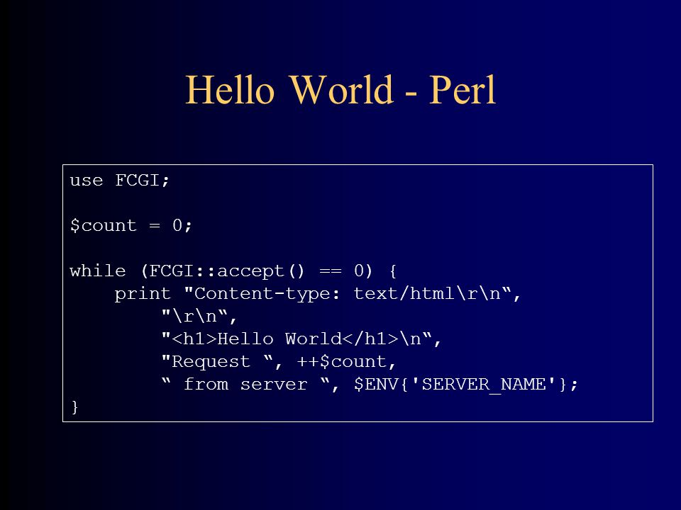 Hello World - Perl use FCGI; $count = 0; while (FCGI::accept() == 0) { print Content-type: text/html\r\n , \r\n , Hello World \n , Request , ++$count, from server , $ENV{ SERVER_NAME }; }