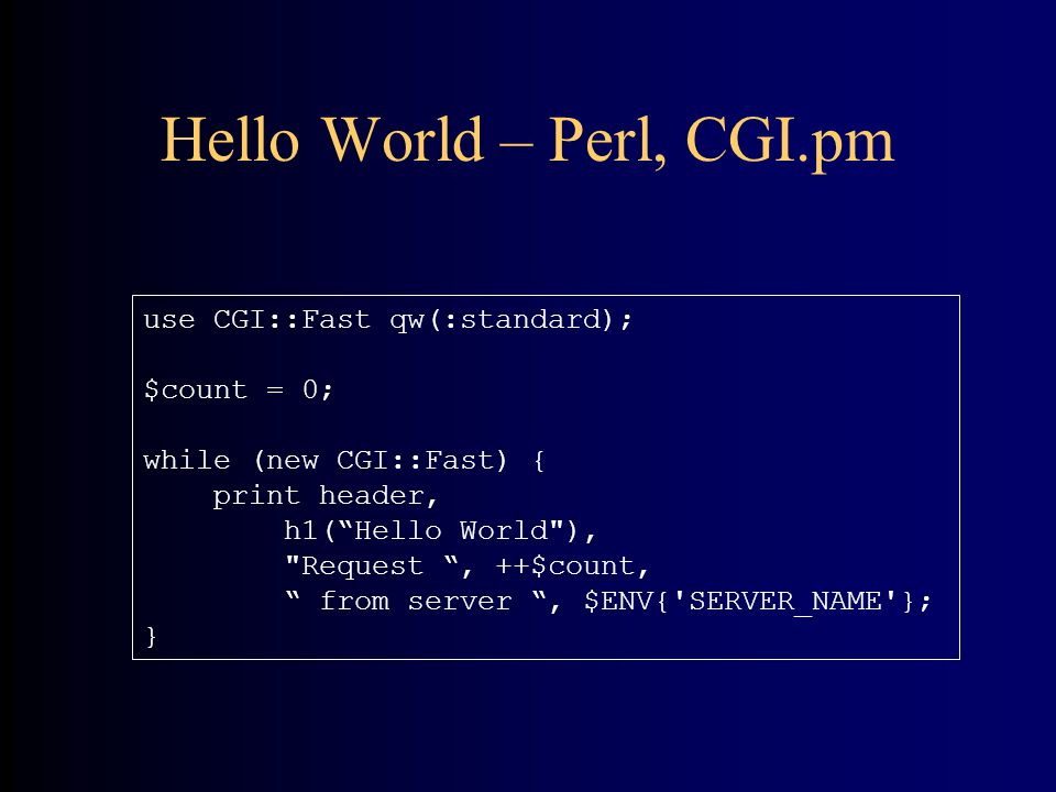 Hello World – Perl, CGI.pm use CGI::Fast qw(:standard); $count = 0; while (new CGI::Fast) { print header, h1( Hello World ), Request , ++$count, from server , $ENV{ SERVER_NAME }; }