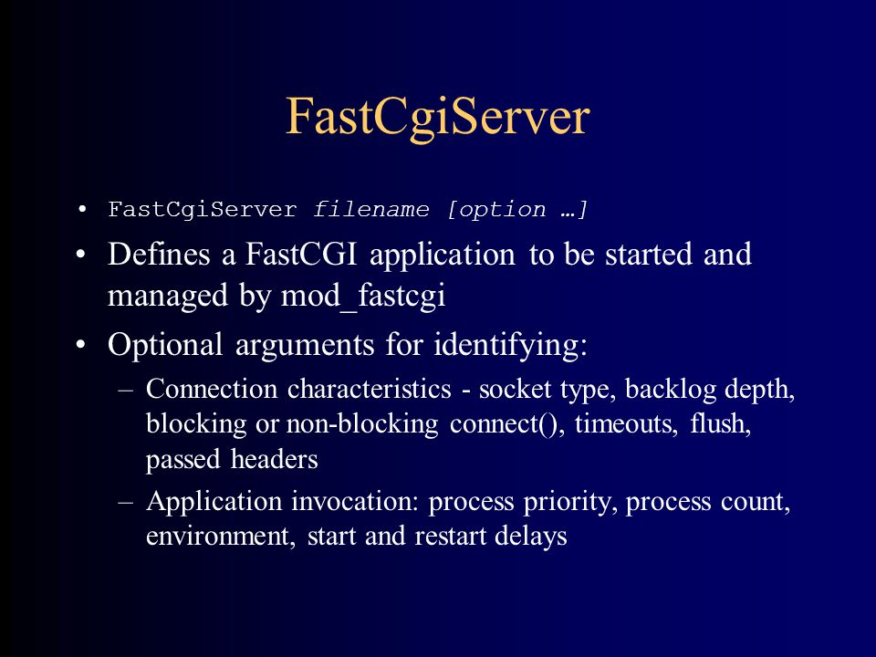 FastCgiServer •FastCgiServer filename [option …] •Defines a FastCGI application to be started and managed by mod_fastcgi •Optional arguments for identifying: –Connection characteristics - socket type, backlog depth, blocking or non-blocking connect(), timeouts, flush, passed headers –Application invocation: process priority, process count, environment, start and restart delays