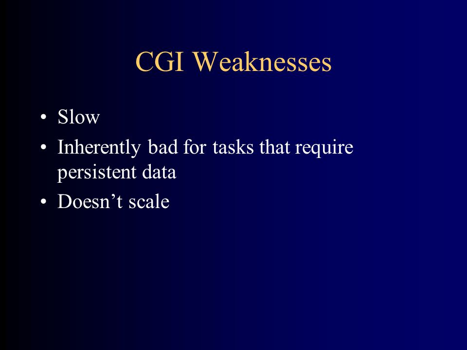 CGI Strengths •Easy to use and understand •Language, platform, and server independent •Server-safe (CGIs run in a separate process) •Open standard