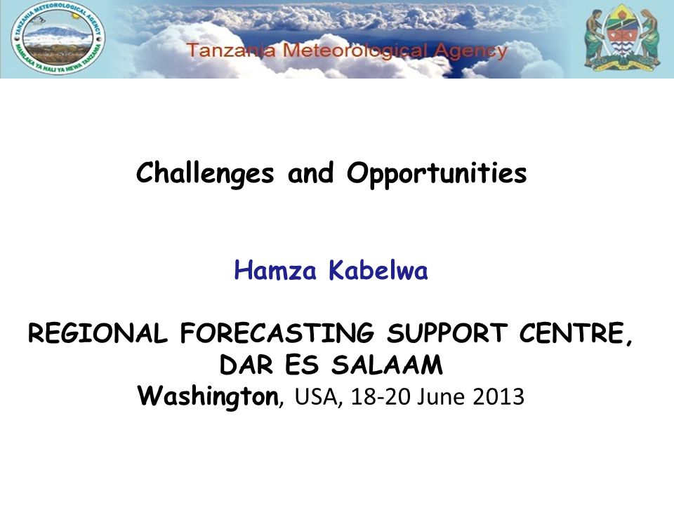 Challenges and Opportunities Hamza Kabelwa REGIONAL FORECASTING SUPPORT CENTRE, DAR ES SALAAM Washington, USA, June 2013